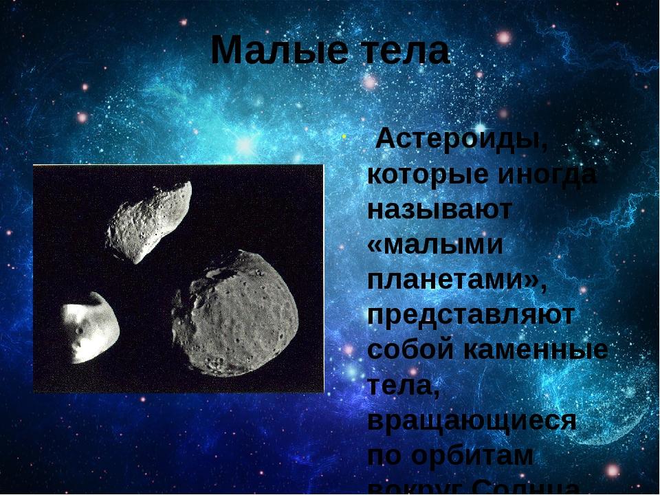 Малые тела Астероиды, которые иногда называют «малыми планетами», представляю...