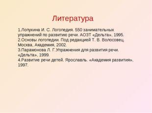 Литература 1.Лопухина И. С. Логопедия. 550 занимательных упражнений по развит