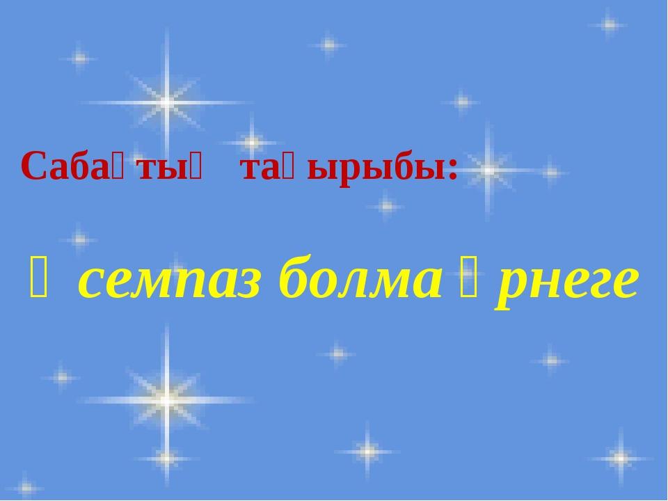Сабақтың тақырыбы: Әсемпаз болма әрнеге