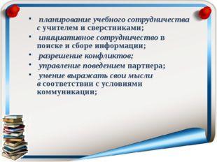 планирование учебного сотрудничества сучителем и сверстниками; инициативное