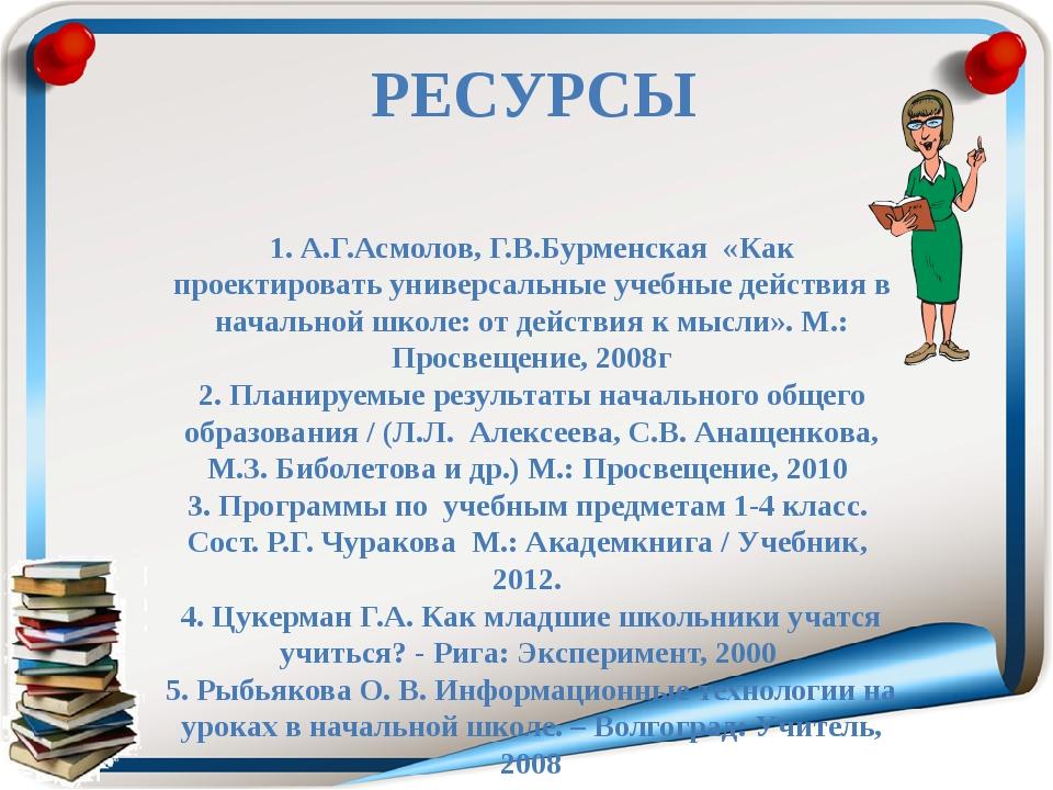 РЕСУРСЫ  1. А.Г.Асмолов, Г.В.Бурменская «Как проектировать универсальные уч...