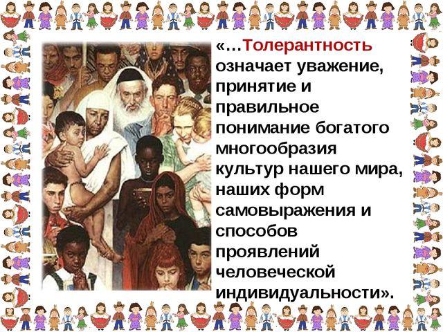 «…Толерантность означает уважение, принятие и правильное понимание богатого м...