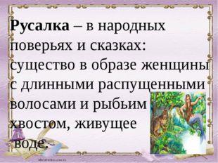 Русалка – в народных поверьях и сказках: существо в образе женщины с длинным