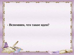 - Вспомним, что такое идея?