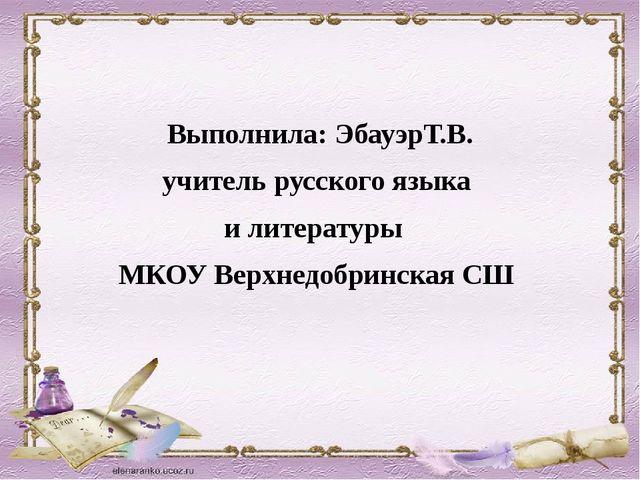 Выполнила: ЭбауэрТ.В. учитель русского языка и литературы МКОУ Верхнедобринс...