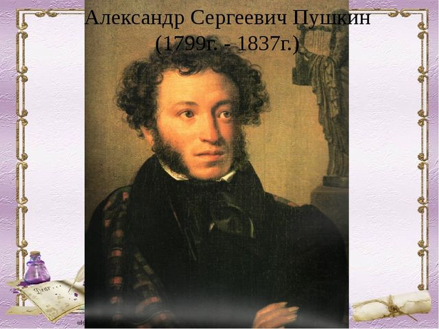 Александр Сергеевич Пушкин (1799г. - 1837г.)