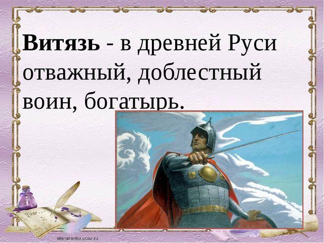 Витязь - в древней Руси отважный, доблестный воин, богатырь.