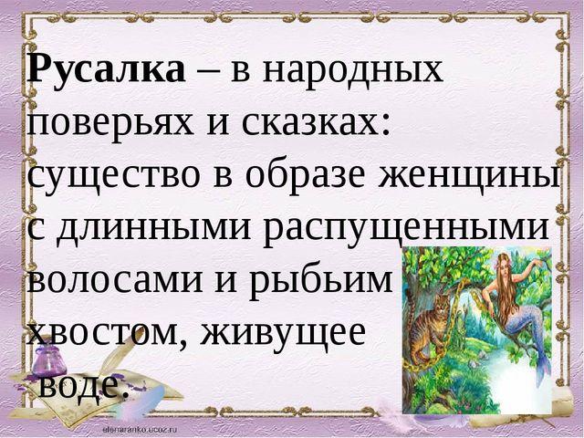 Русалка – в народных поверьях и сказках: существо в образе женщины с длинным...
