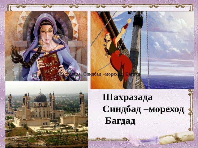 Шахразада, Синдбад –мореход, Багдад Шахразада Синдбад –мореход Багдад