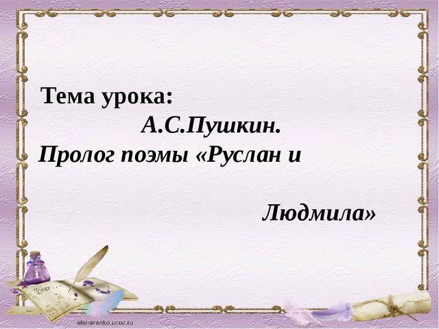 Тема урока: А.С.Пушкин. Пролог поэмы «Руслан и Людмила»