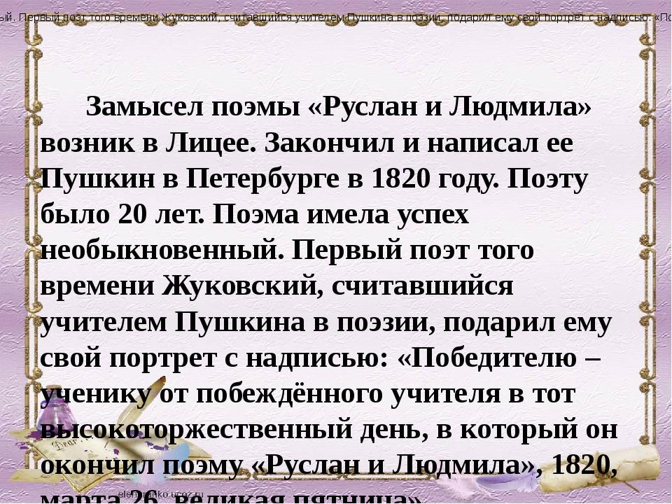 Замысел поэмы «Руслан и Людмила» возник в Лицее. Закончил и написал ее Пушки...