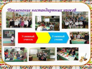 Применение нестандартных уроков Успешный ученик Успешный учитель