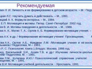 Рекомендуемая литература Божович Л. И. Личность и ее формирование в детском