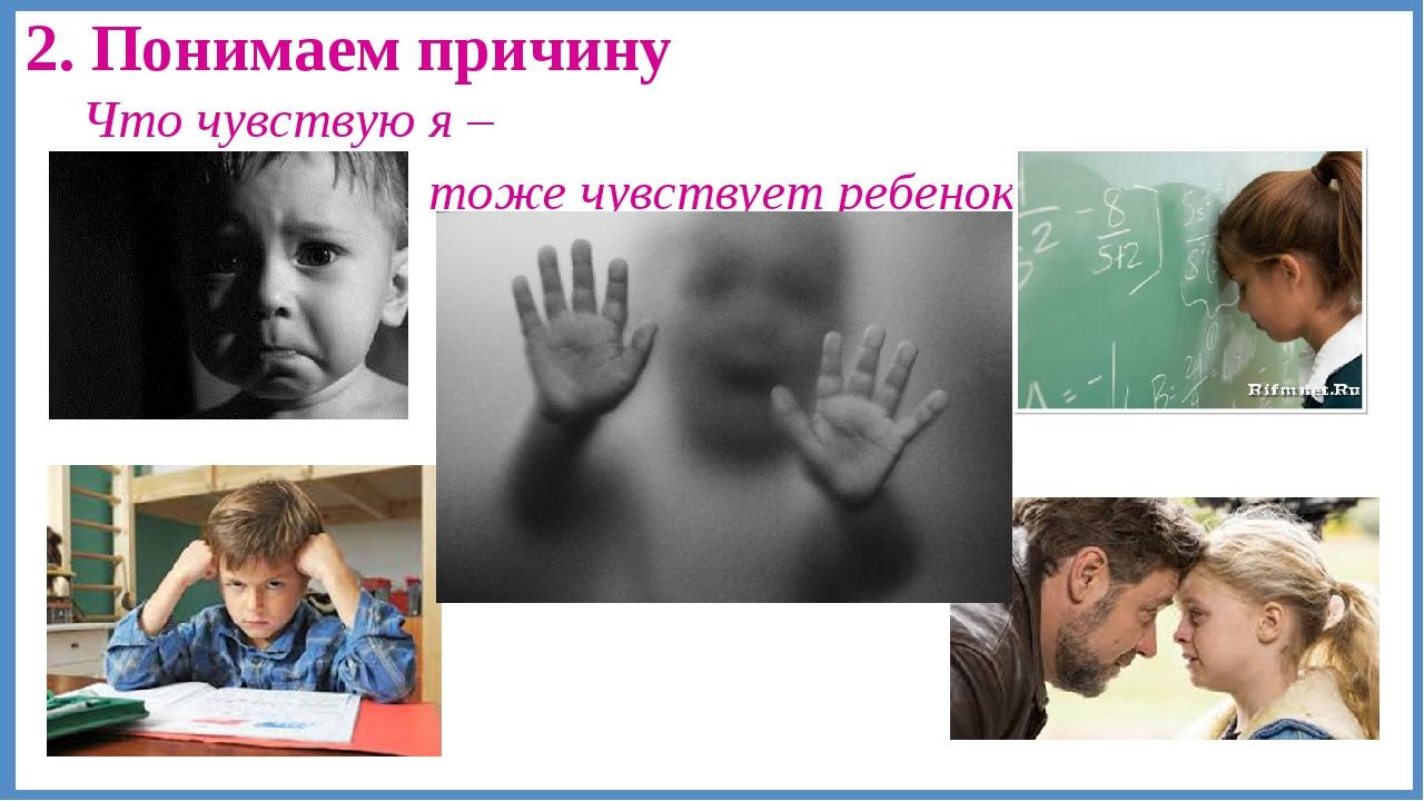 2. Понимаем причину Что чувствую я – тоже чувствует ребенок