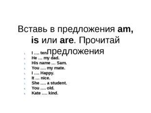 Вставь в предложения am, is или are. Прочитай предложения I …. ten. He … my d