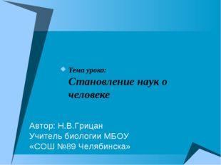 Тема урока: Становление наук о человеке Автор: Н.В.Грицан Учитель биологии МБ