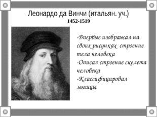 Леонардо да Винчи (итальян. уч.) 1452-1519 -Впервые изображал на своих рисунк