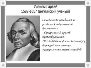 Уильям Гарвей 1587-1657 (английский ученый) Основатель рождения и развития со