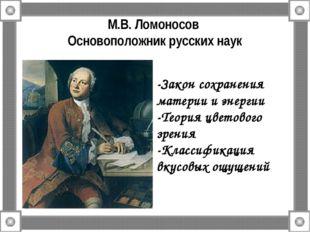 М.В. Ломоносов Основоположник русских наук -Закон сохранения материи и энерги