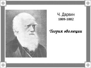 Ч. Дарвин 1809-1882 Теория эволюции