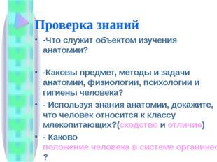 Проверка знаний -Что служит объектом изучения анатомии? -Каковы предмет, мето