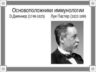Основоположники иммунологии Э.Дженнер (1749-1823) Луи Пастер (1822-1895