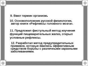 9. Ввел термин организм. 10. Основоположник русской физиологии, автор книги «