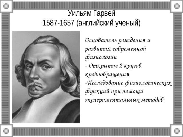 Уильям Гарвей 1587-1657 (английский ученый) Основатель рождения и развития со...