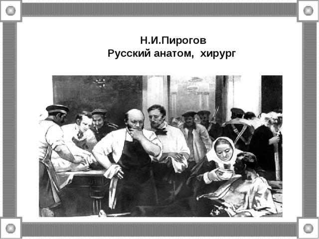 Н.И.Пирогов Русский анатом, хирург
