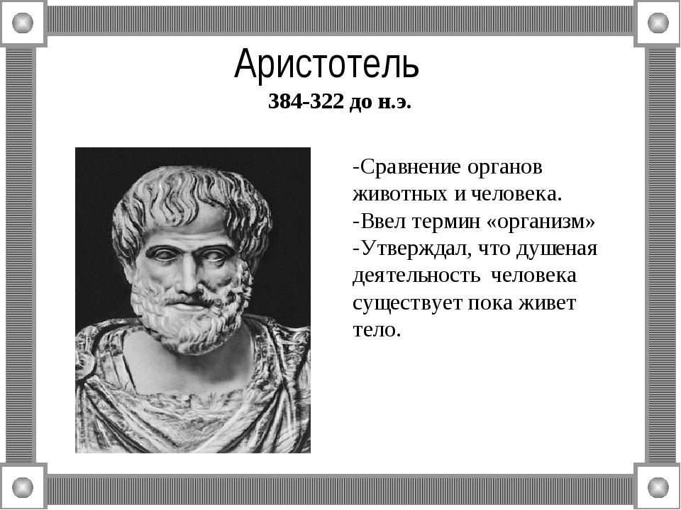 Аристотель 384-322 до н.э. -Сравнение органов животных и человека. -Ввел терм...