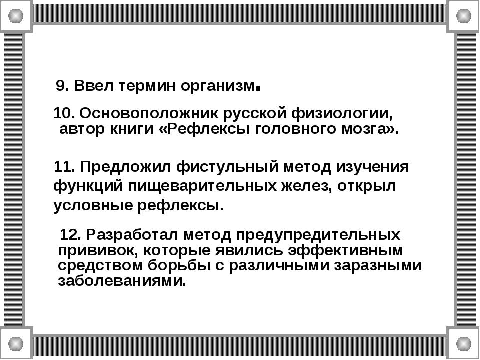 9. Ввел термин организм. 10. Основоположник русской физиологии, автор книги «...