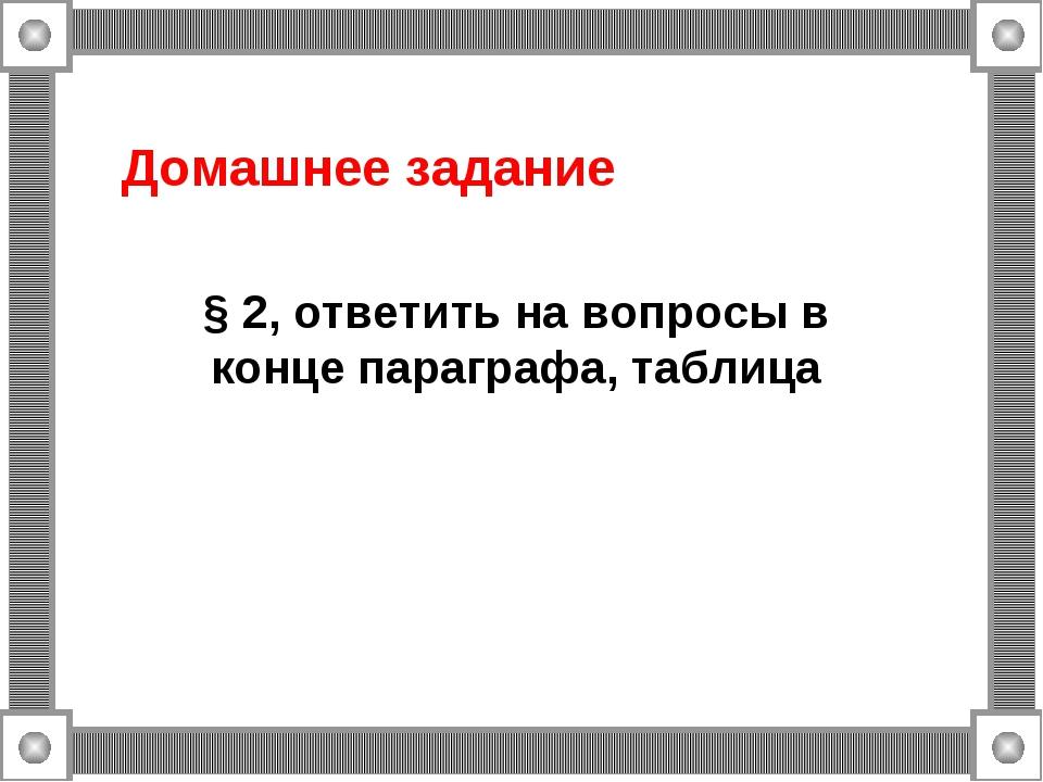 Домашнее задание § 2, ответить на вопросы в конце параграфа, таблица