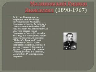 За Ясско-Кишиневскую операцию он в 1944 году получил звание Маршала Советског