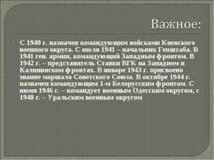 С 1940 г. назначен командующим войсками Киевского военного округа. С июля 194