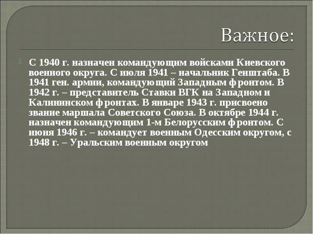 С 1940 г. назначен командующим войсками Киевского военного округа. С июля 194...