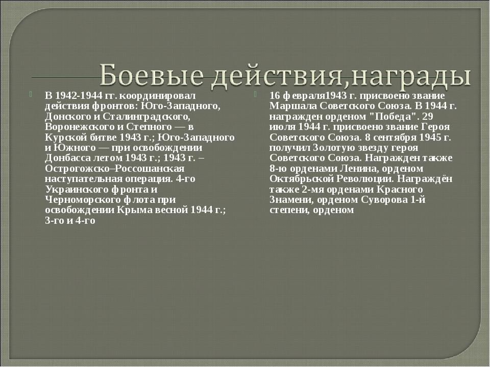 В 1942-1944 гг. координировал действия фронтов: Юго-Западного, Донского и Ста...