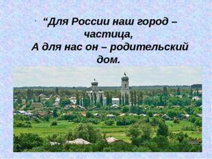 """""""Для России наш город – частица, А для нас он – родительский дом. И мы рады"""