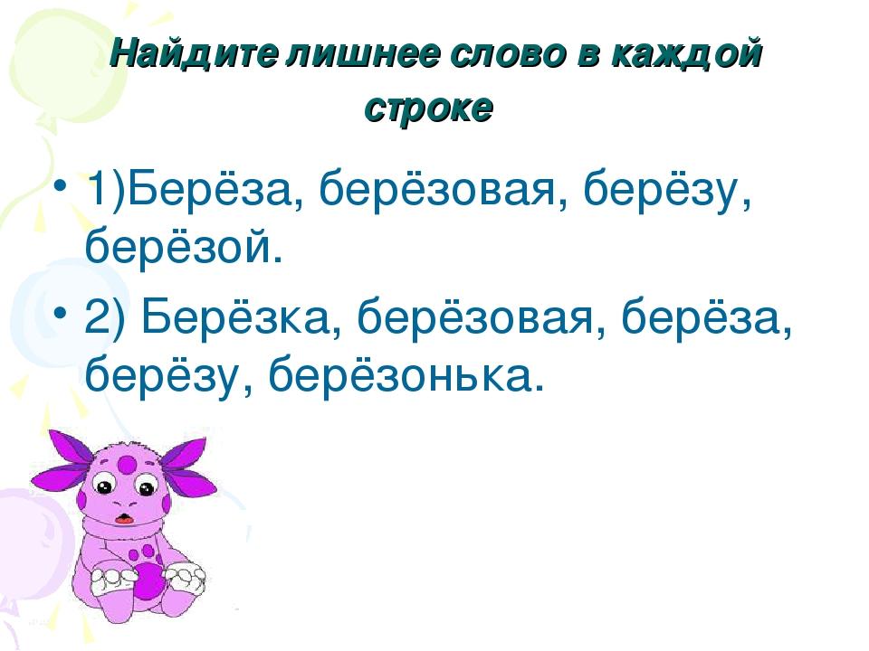 Найдите лишнее слово в каждой строке 1)Берёза, берёзовая, берёзу, берёзой. 2)...