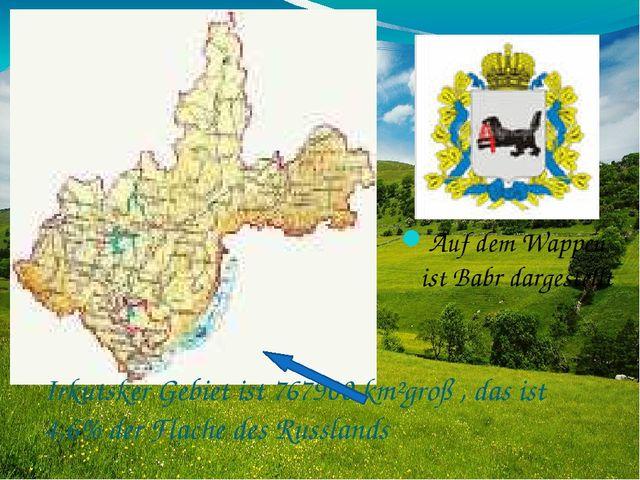 Irkutsker Gebiet ist 767900 km²groß , das ist 4,6% der Flache des Russlands A...