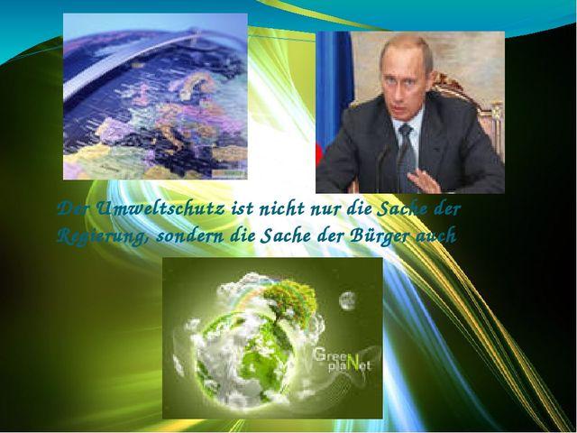 Der Umweltschutz ist nicht nur die Sache der Regierung, sondern die Sache der...