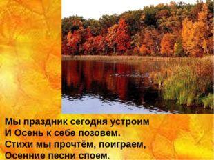 Мы праздник сегодня устроим И Осень к себе позовем. Стихи мы прочтём, поигра