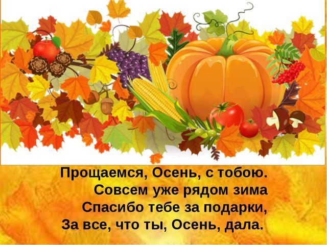 Прощаемся, Осень, с тобою. Совсем уже рядом зима Спасибо тебе за подарки, За...