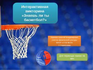 Интерактивная викторина «Знаешь ли ты баскетбол?» Корнеев Алексей Владимирови
