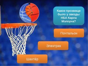 Какое прозвище было у звезды НБА Карла Мэлоуна? Электрик Почтальон Шахтёр