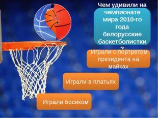 Чем удивили на чемпионате мира 2010-го года белорусские баскетболистки? Играл