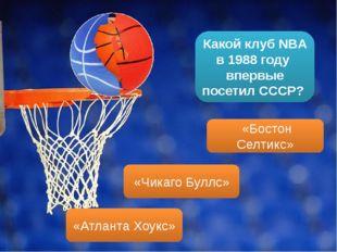 Какой клуб NBA в 1988 году впервые посетил СССР? «Бостон Селтикс» «Чикаго Бул