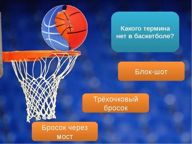 Какого термина нет в баскетболе? Блок-шот Бросок через мост Трёхочковый бросок