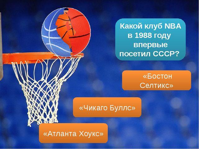 Какой клуб NBA в 1988 году впервые посетил СССР? «Бостон Селтикс» «Чикаго Бул...