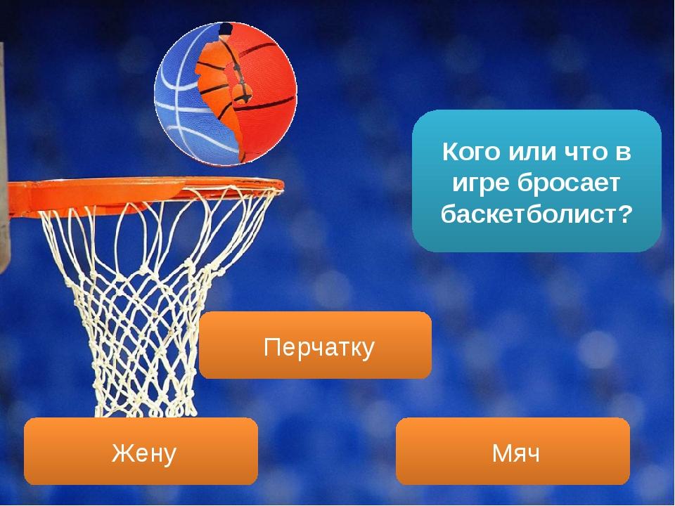 Кого или что в игре бросает баскетболист? Мяч Перчатку Жену