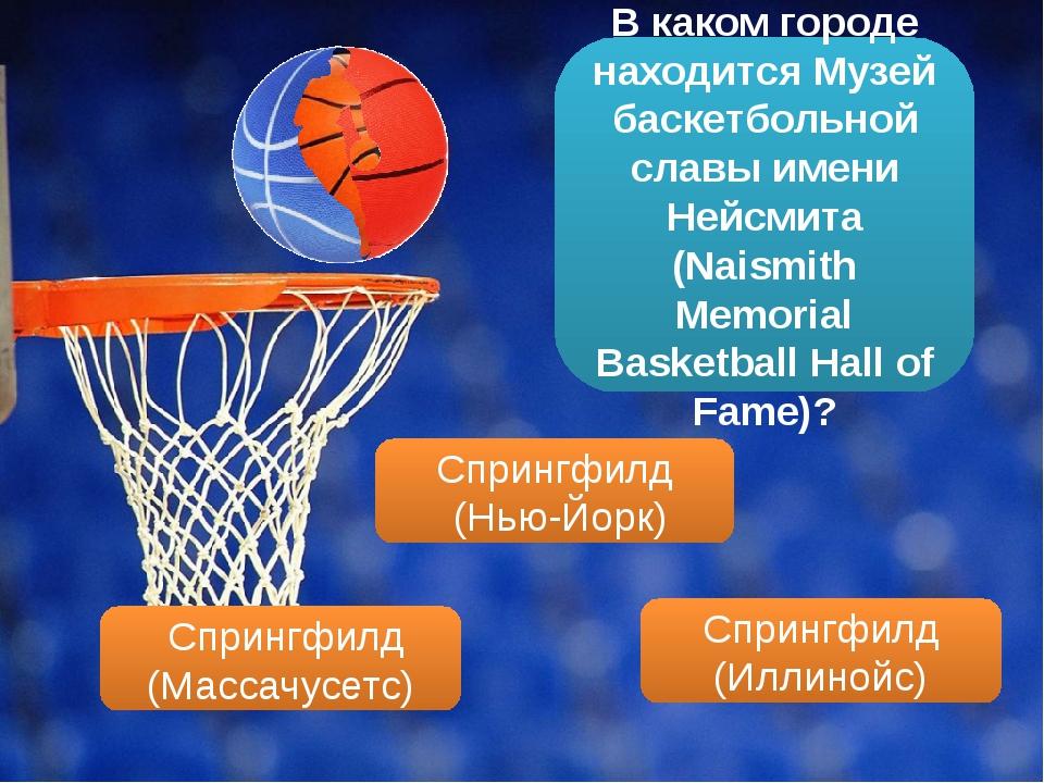 В каком городе находится Музей баскетбольной славы имени Нейсмита (Naismith M...